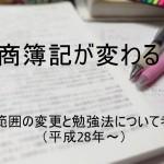 日商簿記が変わる?出題範囲の変更と勉強法について考察!(平成28年~)