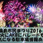 輪島市民まつり2016!花火にAKBにパレードも!気になる駐車場情報あり。