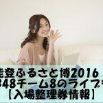 能登ふるさと博2016!AKB48チーム8のライブも!【入場整理券情報】