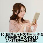 7/10(日)ジェットスキー in 千里浜&MRO旅フェスタ2016(AKB48チーム8情報)
